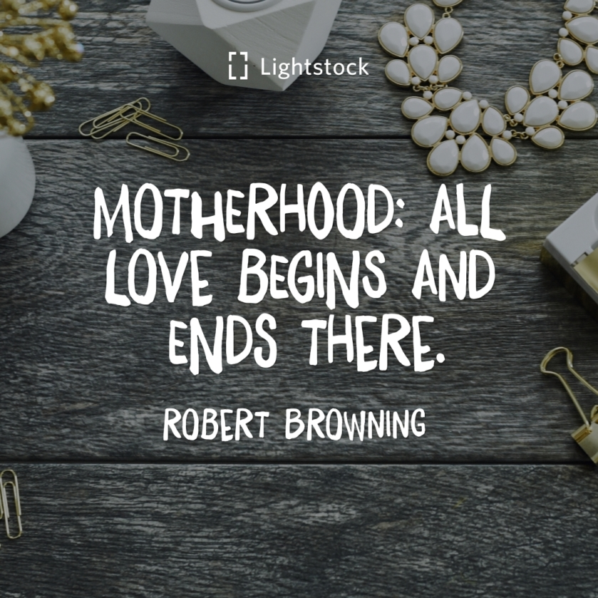 motherhood; all love begins and ends there. Robert Browning