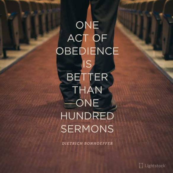 one act of obedience is better than 100 sermons- Dietrich Bonhoeffer