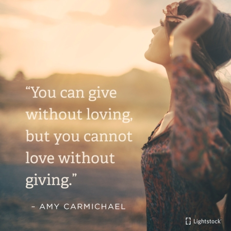 you cannot love without giving. Amy Carmichael
