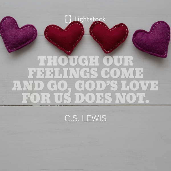 Though our feelings come and go, God's love for us does not-quote about love from C.S. Lewis
