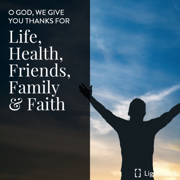 O GOD, WE GIVE YOU THANKS FOR LIFE, HEALTH, FRIENDS, FAMILY AND FAITH