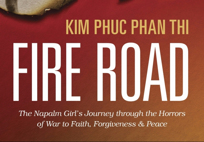 FIRE ROAD- the Napalm Girl's Journey through the Horrors of War to Faith, Forgiveness and Peace