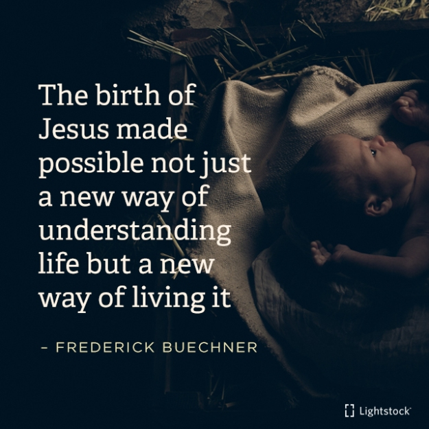 The birth of Jesus made possible not just a new way of understanding life but a new way of living it.