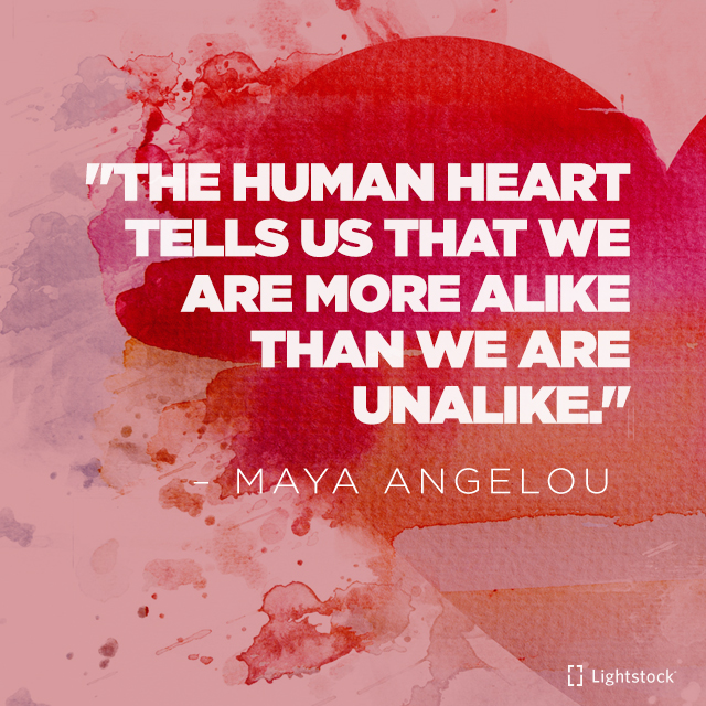 The human heart tells us that we are more alike than we are unalike. quote Maya Angelou