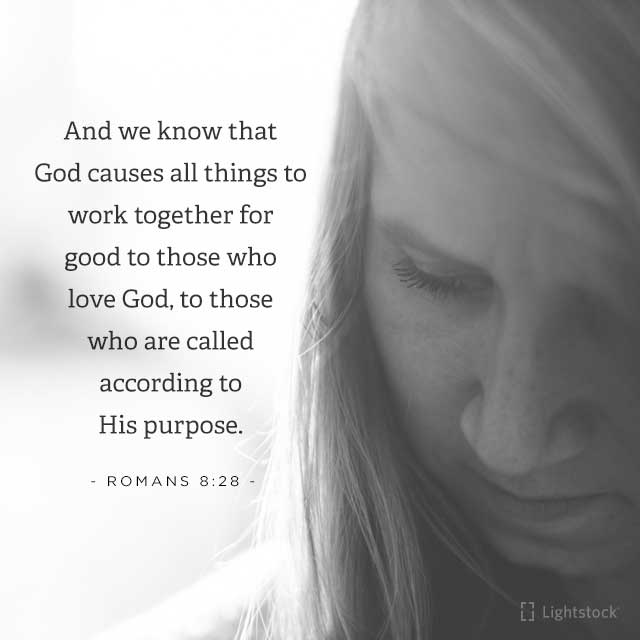 And we know that God causes all things to work together for good to tose who love God Romans 8:28