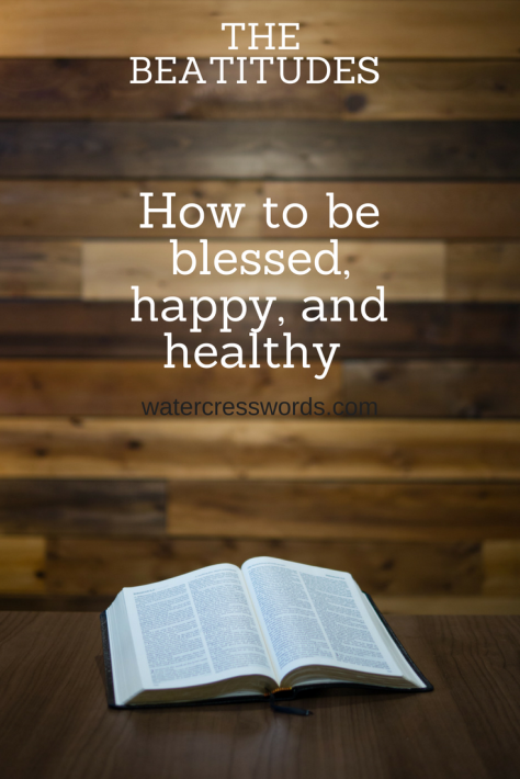 The Beatitudes- How to be blessed, happy and healthy- watercresswords.com