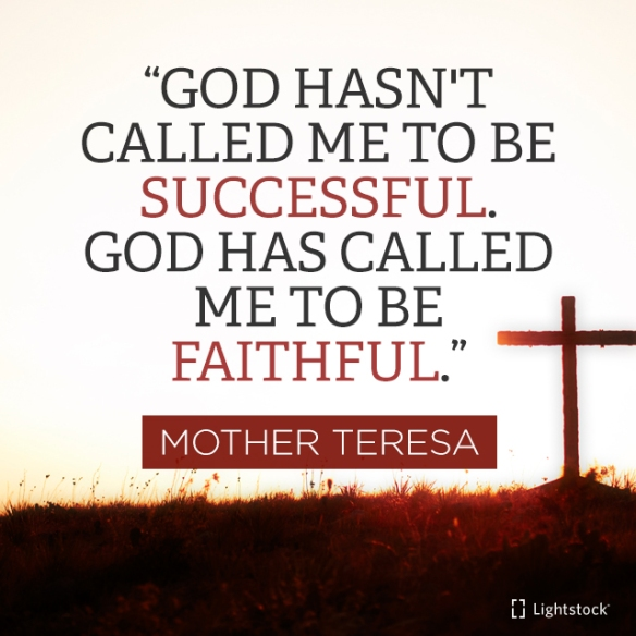 God hasn't called me to be successful, but to be faithful. quote Mother Teresa