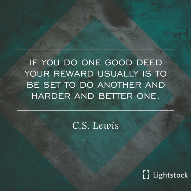 if you do one good deed your reward is to do another and harder and better one. C.S. LEWIS,