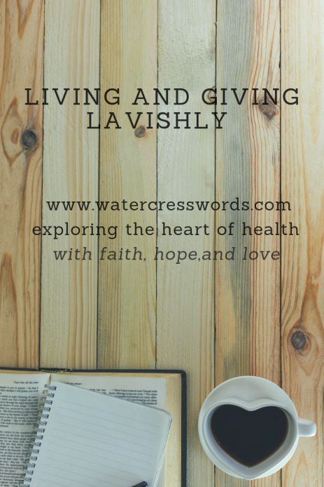 LIVING AND GIVING LAVISHLY-www.watercresswords.com- exploring the heart of health with faith, hope and love