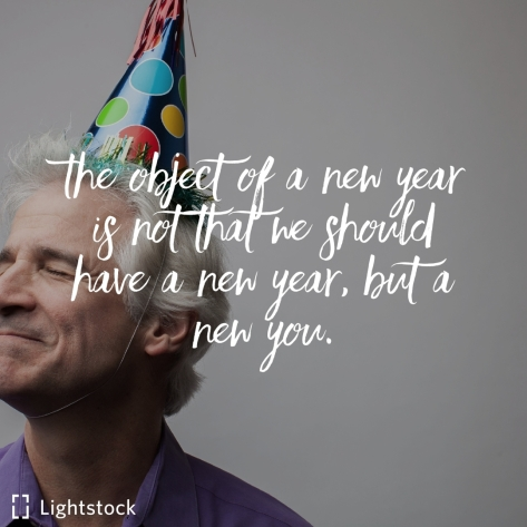 The object of a new year is not that we should have a new year, but a new you.